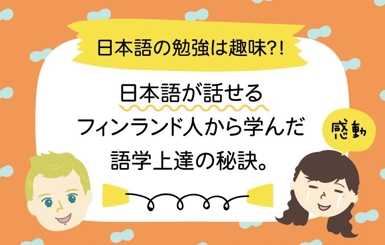 日本語の勉強は趣味?!日本語が話せるフィンランド人から学んだ、語学上達の秘訣。