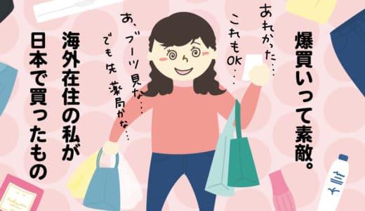 爆買いって素敵。海外在住の私が、日本で買ったもの